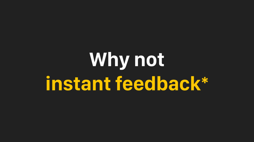 Why not instant feedback*