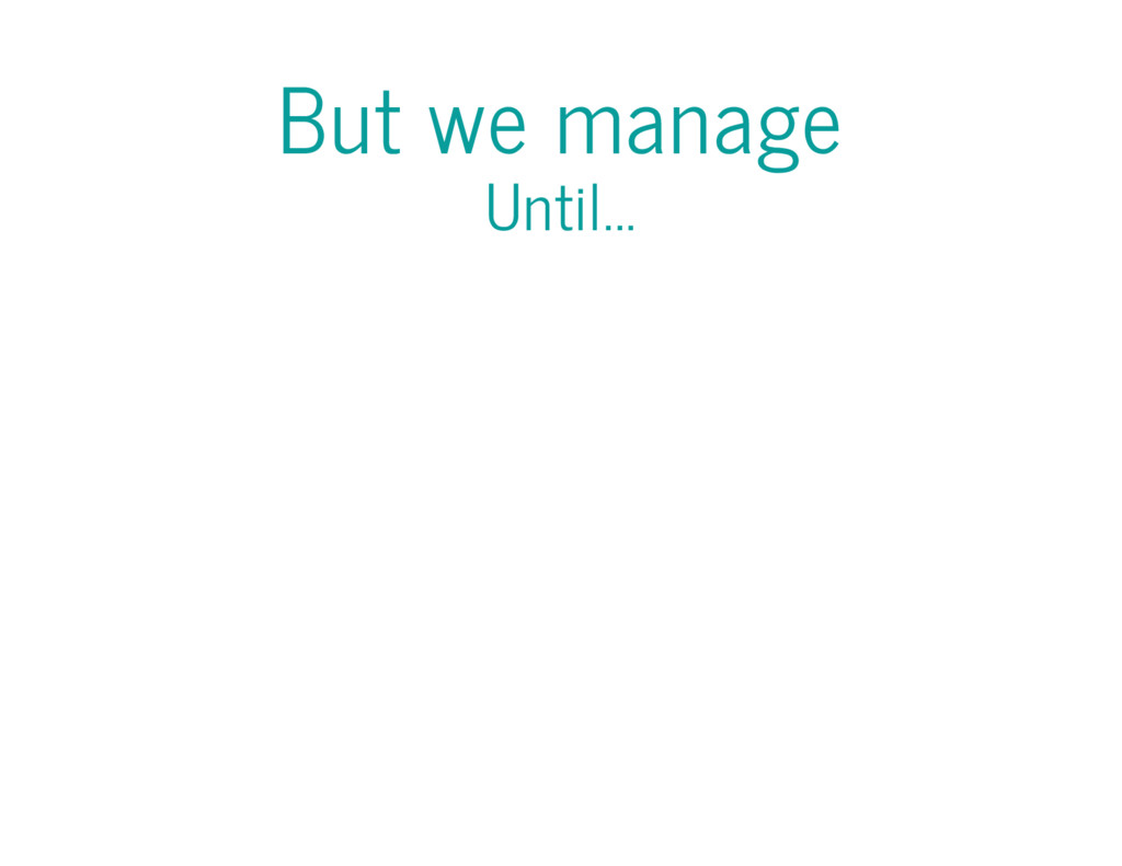 But we manage Until...