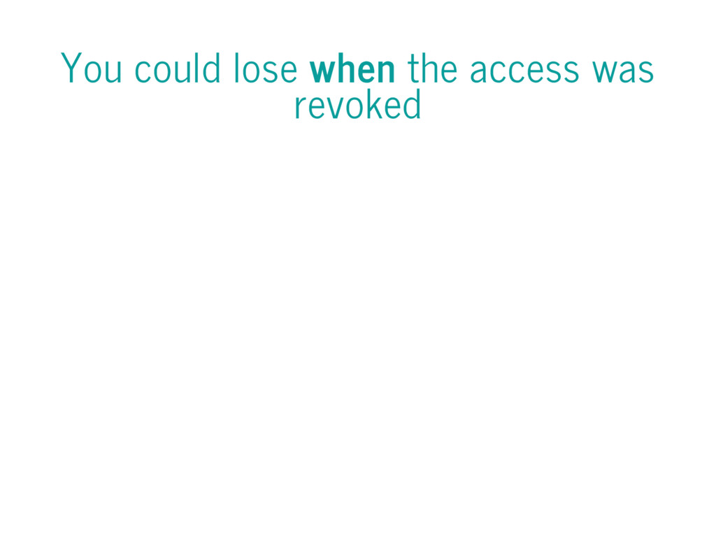 You could lose when the access was revoked