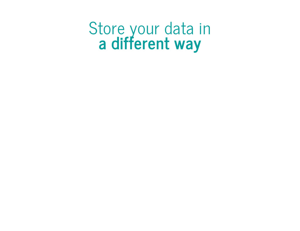 Store your data in a different way