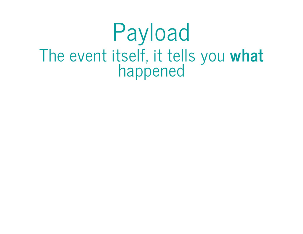 Payload The event itself, it tells you what hap...