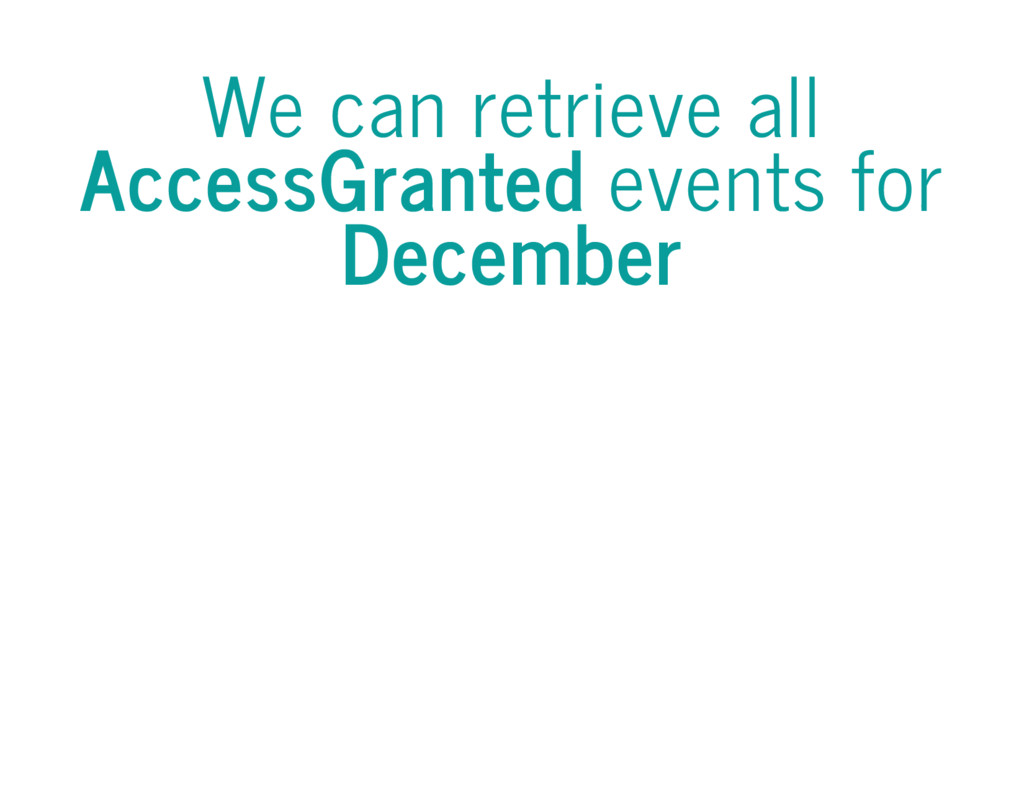 We can retrieve all AccessGranted events for De...