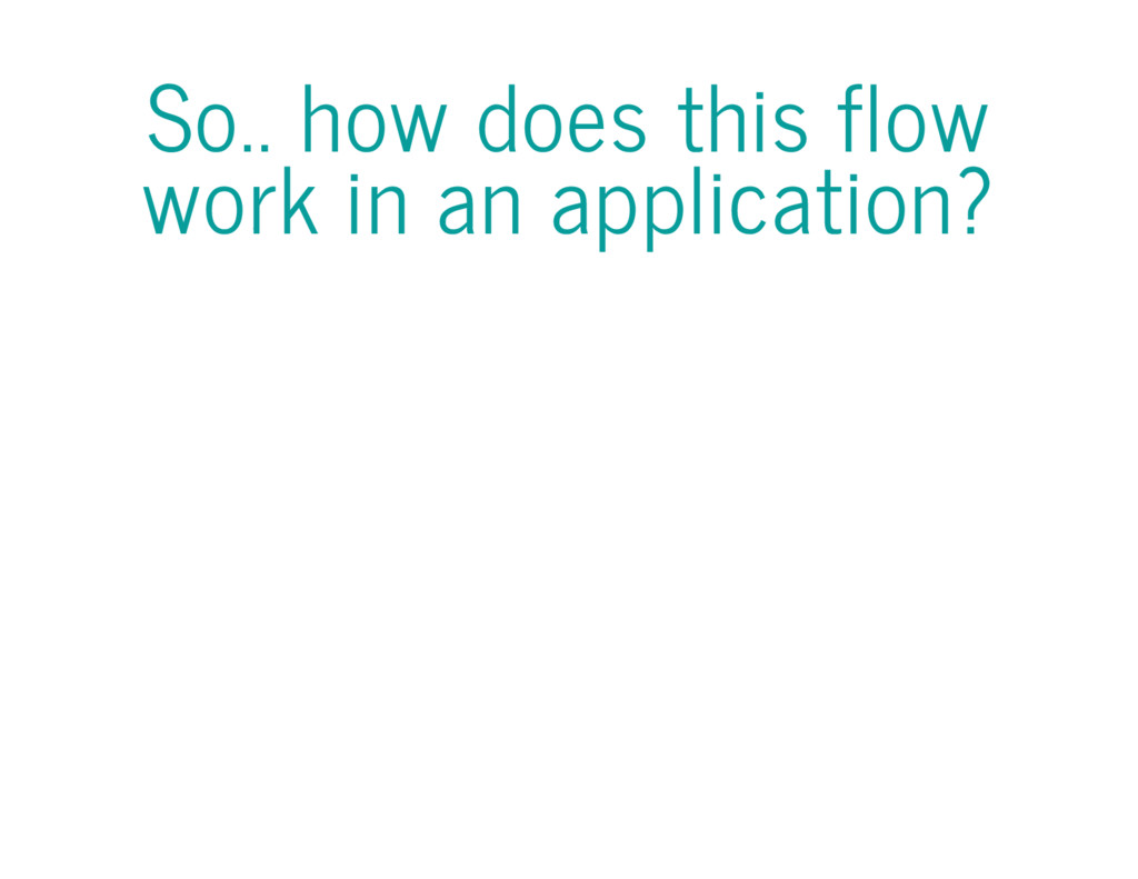 So.. how does this flow work in an application?