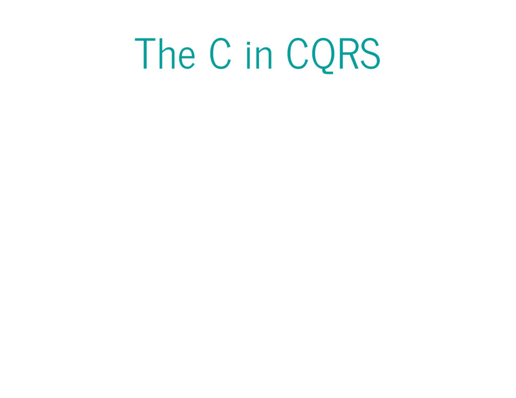 The C in CQRS