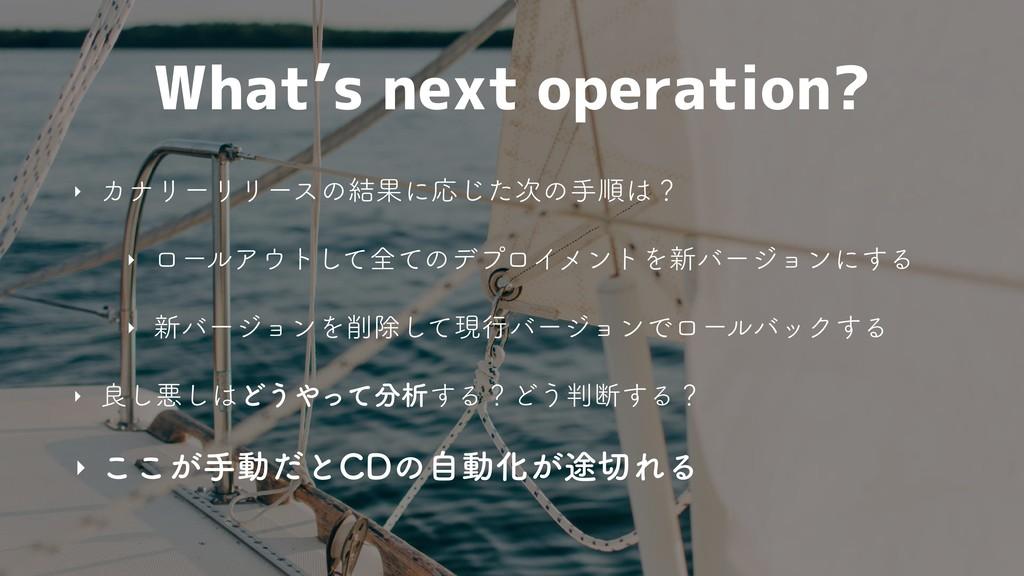 What's next operation? ‣ ΧφϦʔϦϦʔεͷ݁ՌʹԠͨ͡ͷखॱʁ...