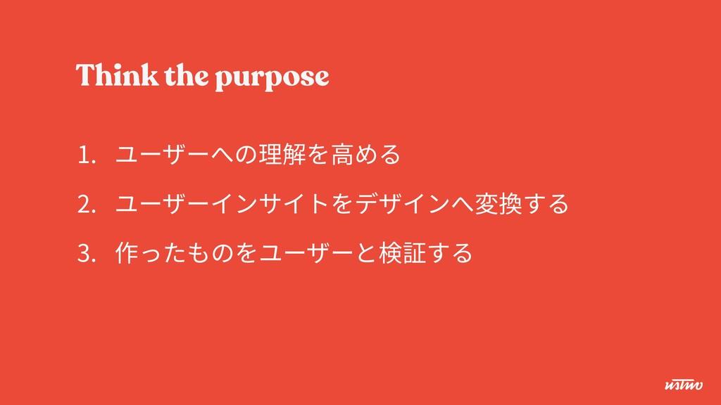 Think the purpose 1. ユーザーへの理解を⾼める 2. ユーザーインサイトを...