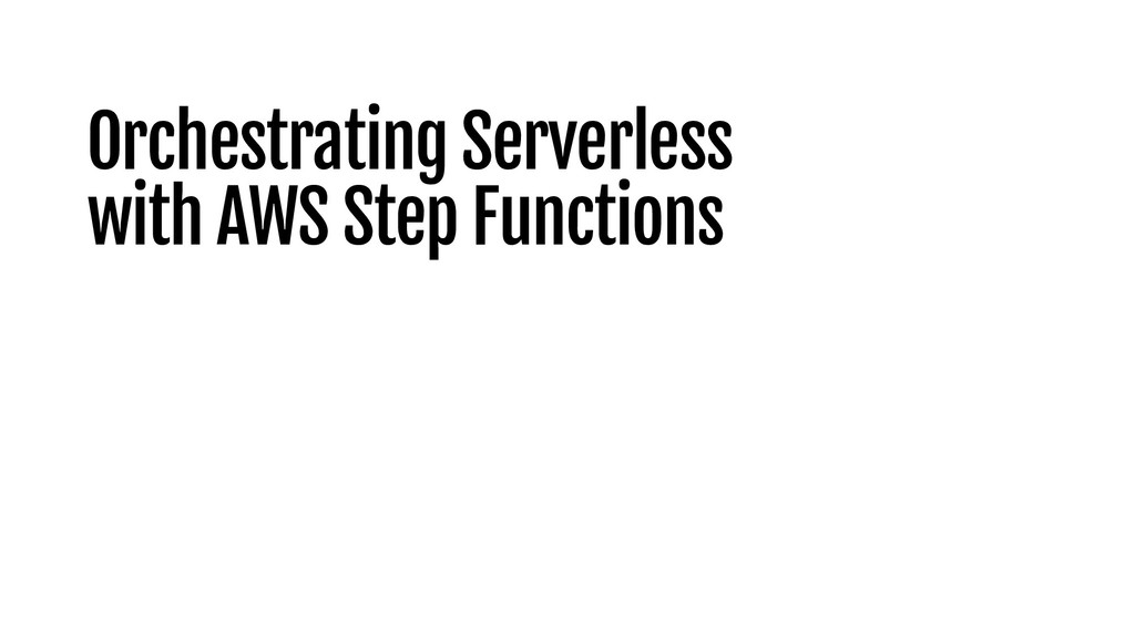 Orchestrating Serverless with AWS Step Functions
