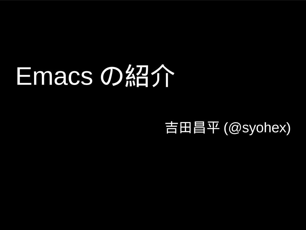 Emacs の紹介 吉田昌平 (@syohex)