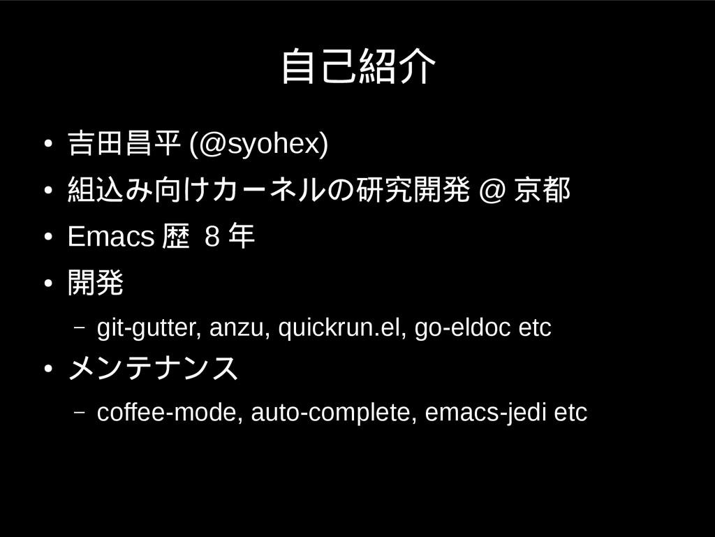 自己紹介 ● 吉田昌平 (@syohex) ● 組込み向けカーネルの研究開発 @ 京都 ● E...