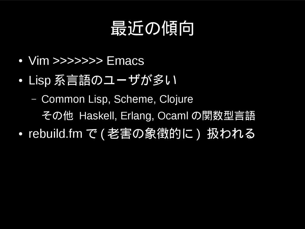 最近の傾向 ● Vim >>>>>>> Emacs ● Lisp 系言語のユーザが多い – C...