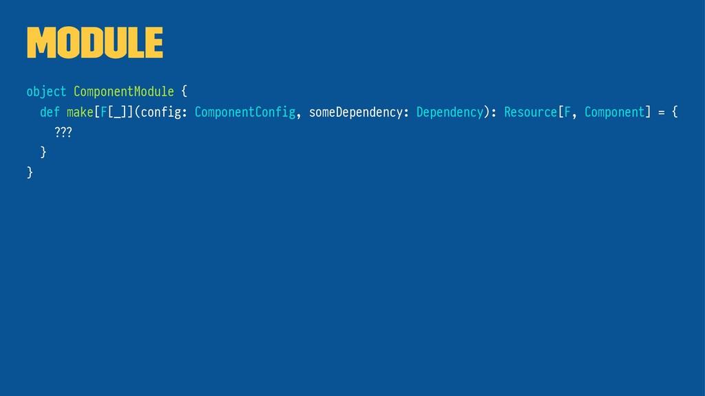 Module object ComponentModule { def make[F[_]](...