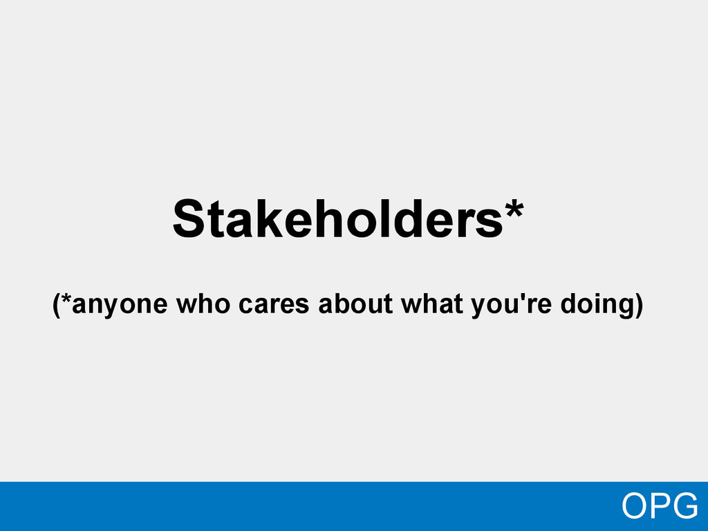 Stakeholders* (*anyone who cares about what you...