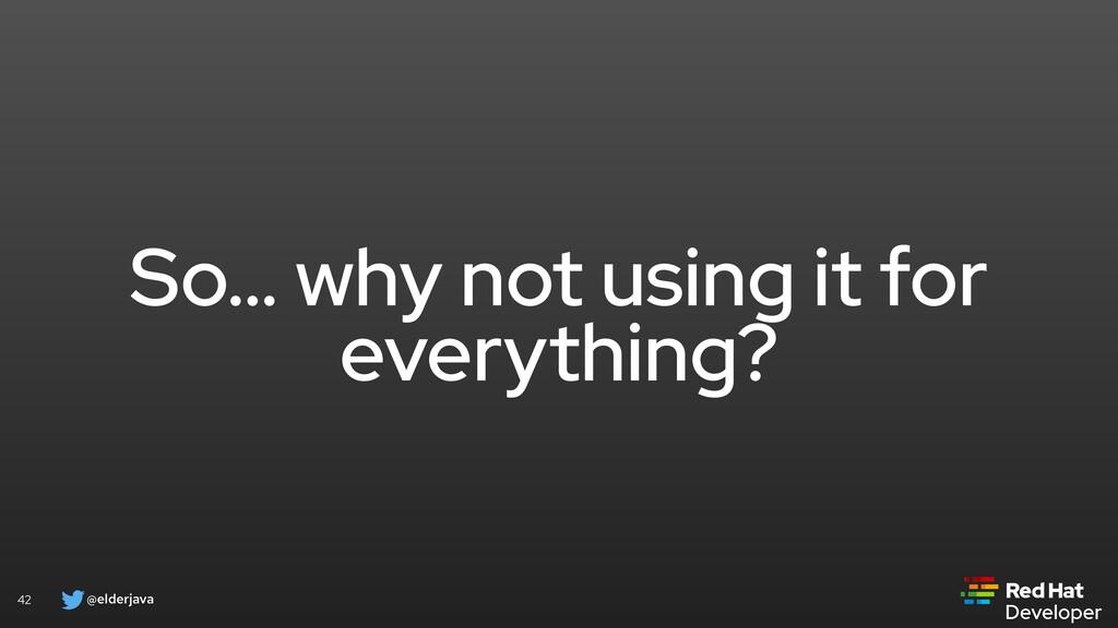 @elderjava 42 So… why not using it for everythi...