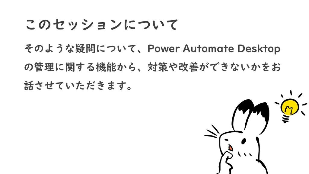 このセッションについて そのような疑問について、Power Automate Desktop ...