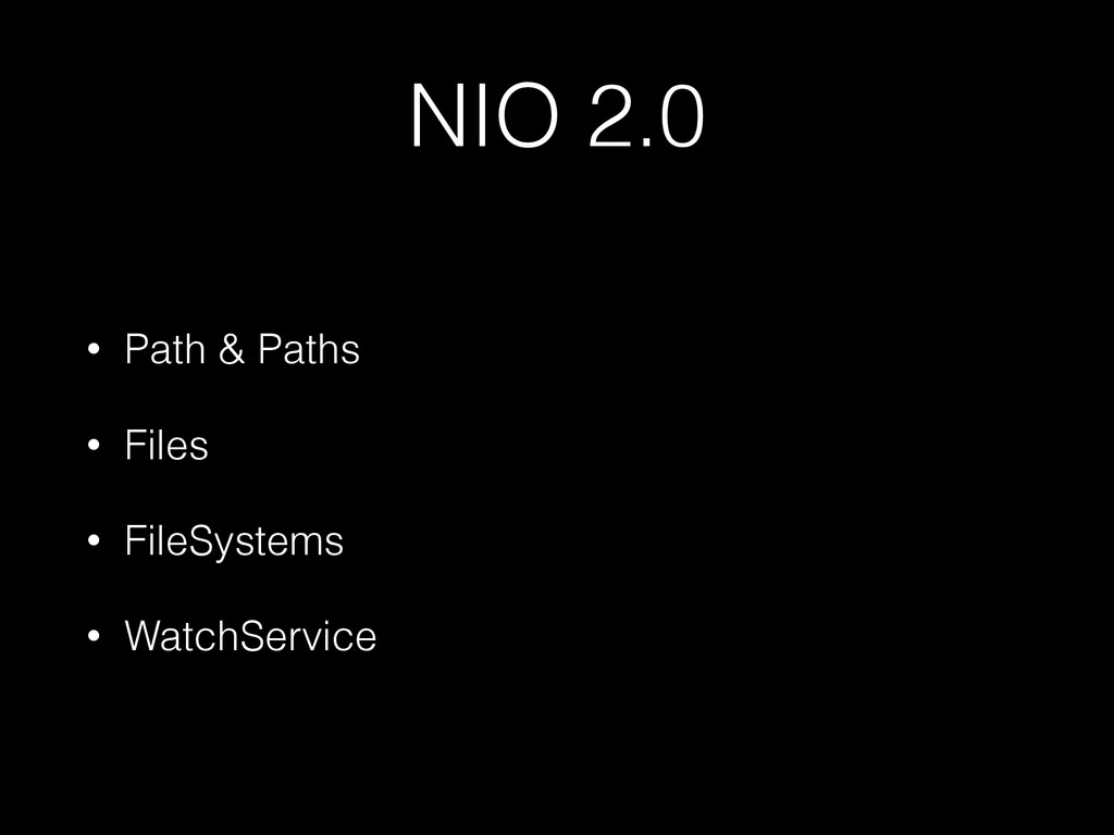 NIO 2.0 • Path & Paths • Files • FileSystems • ...