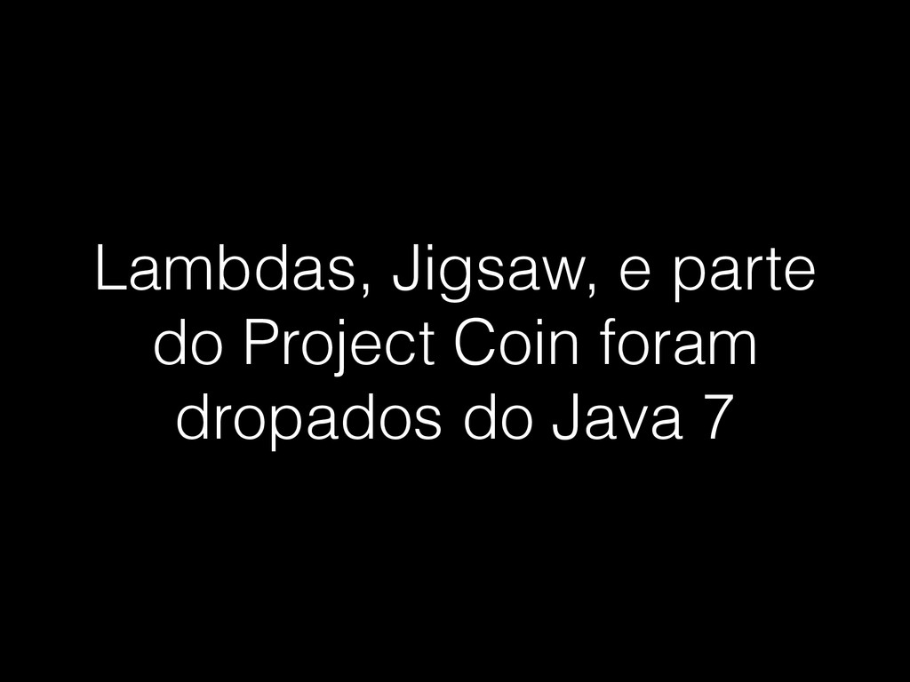 Lambdas, Jigsaw, e parte do Project Coin foram ...
