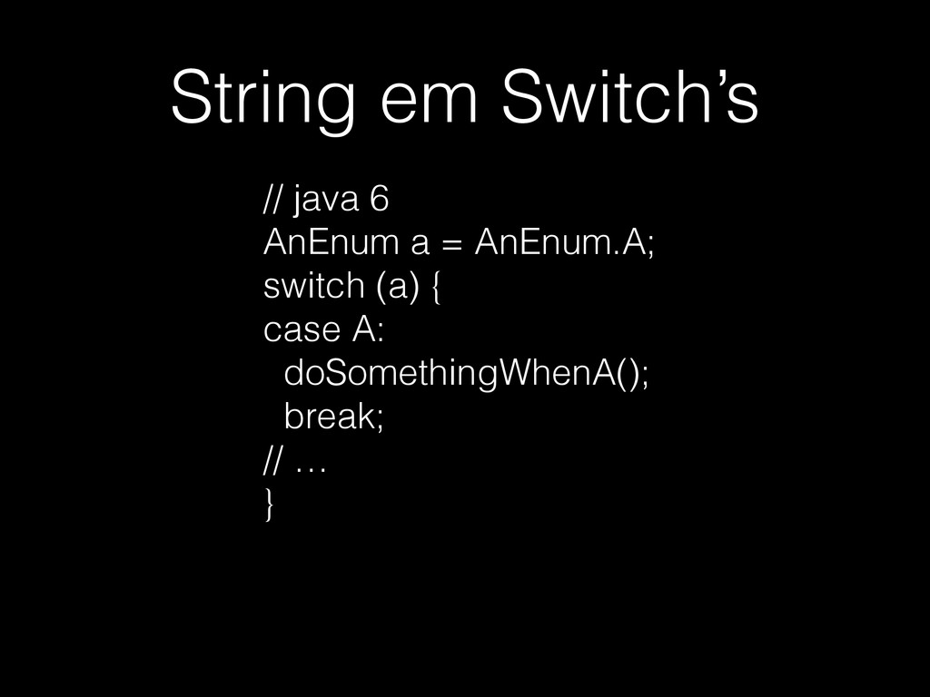 String em Switch's // java 6 AnEnum a = AnEnum....