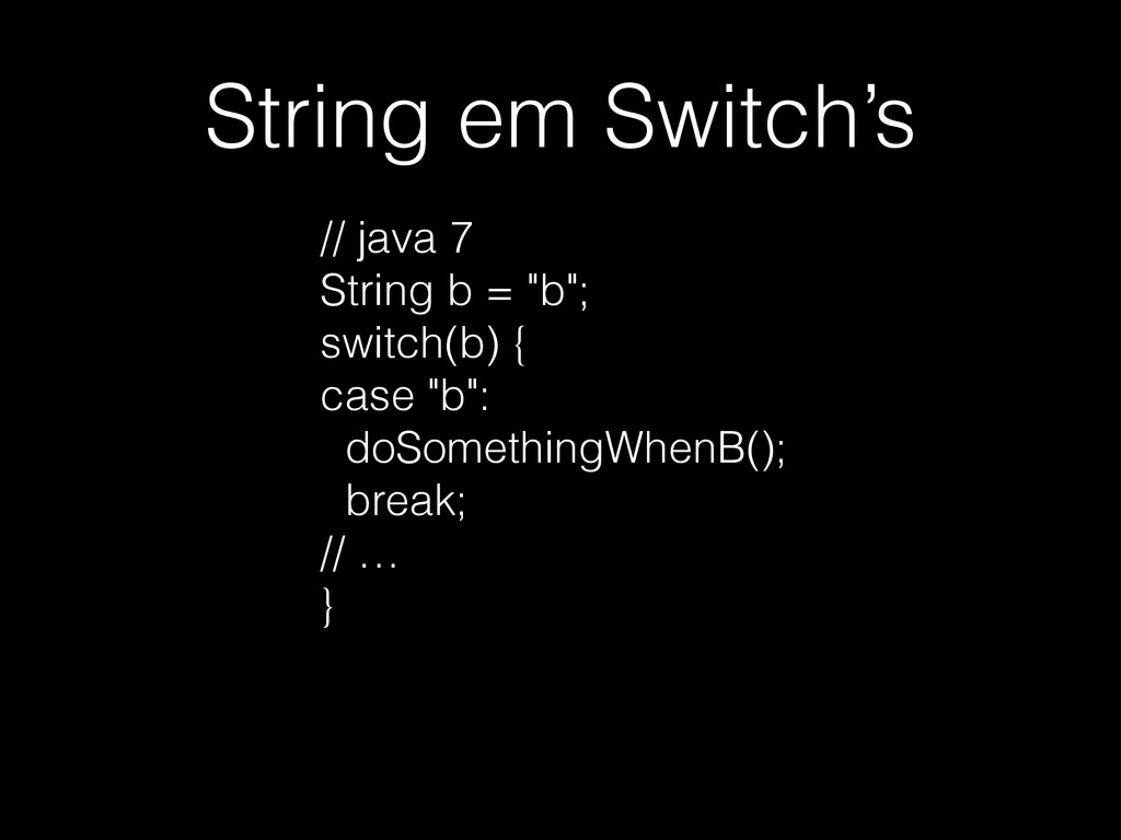 "String em Switch's // java 7 String b = ""b""; sw..."