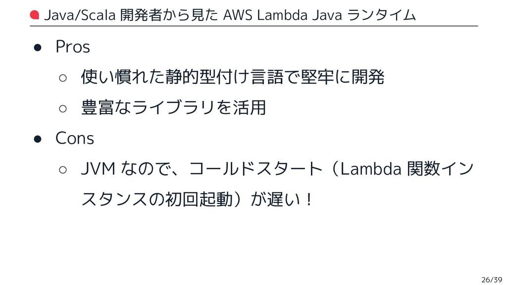 Java/Scala 開発者から見た AWS Lambda Java ランタイム ● Pros...