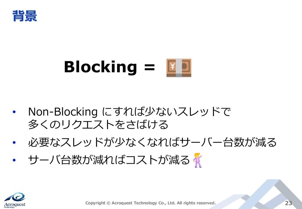 背景 • Non-Blocking にすれば少ないスレッドで 多くのリクエストをさばける • ...