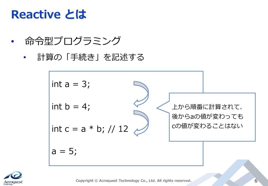 Reactive とは • 命令型プログラミング • 計算の「手続き」を記述する Copyri...
