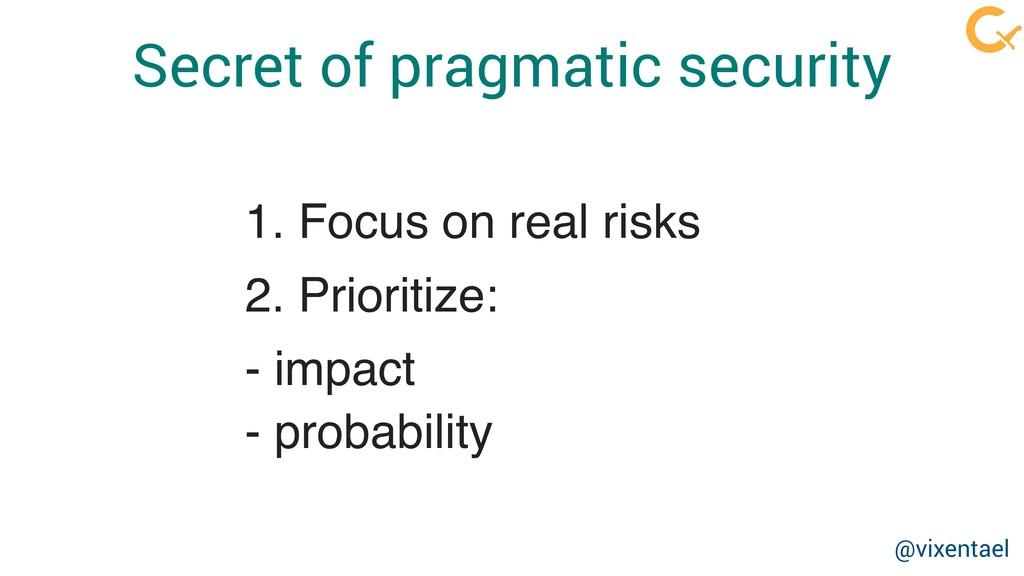 Secret of pragmatic security 1. Focus on real r...