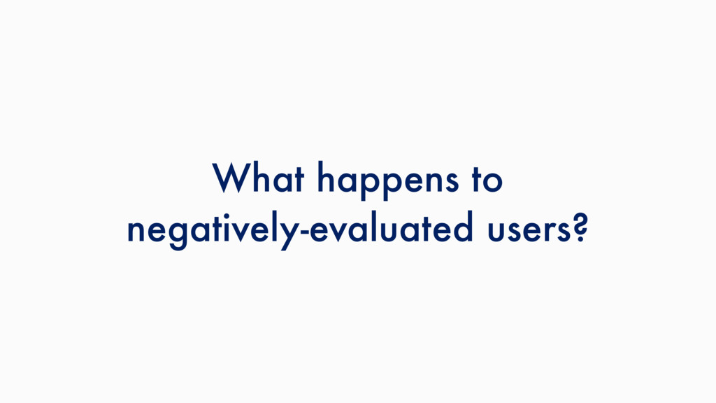 What happens to negatively-evaluated users?