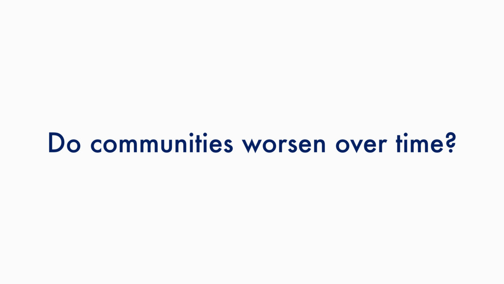 Do communities worsen over time?