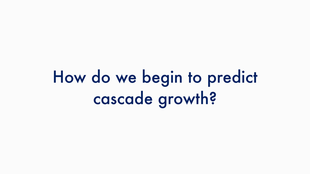 How do we begin to predict cascade growth?