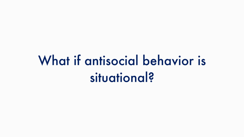 What if antisocial behavior is situational?