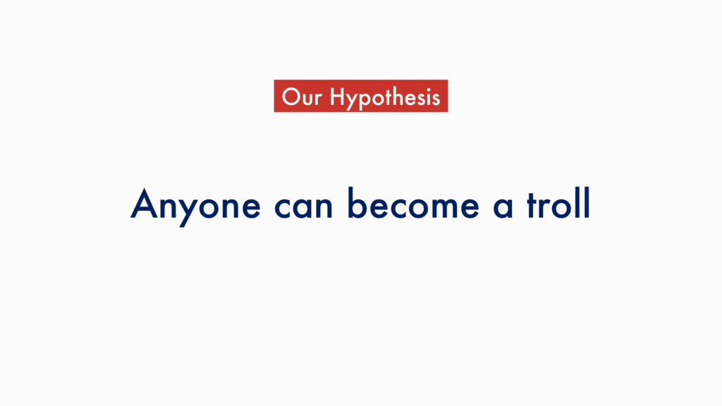 Anyone can become a troll Our Hypothesis