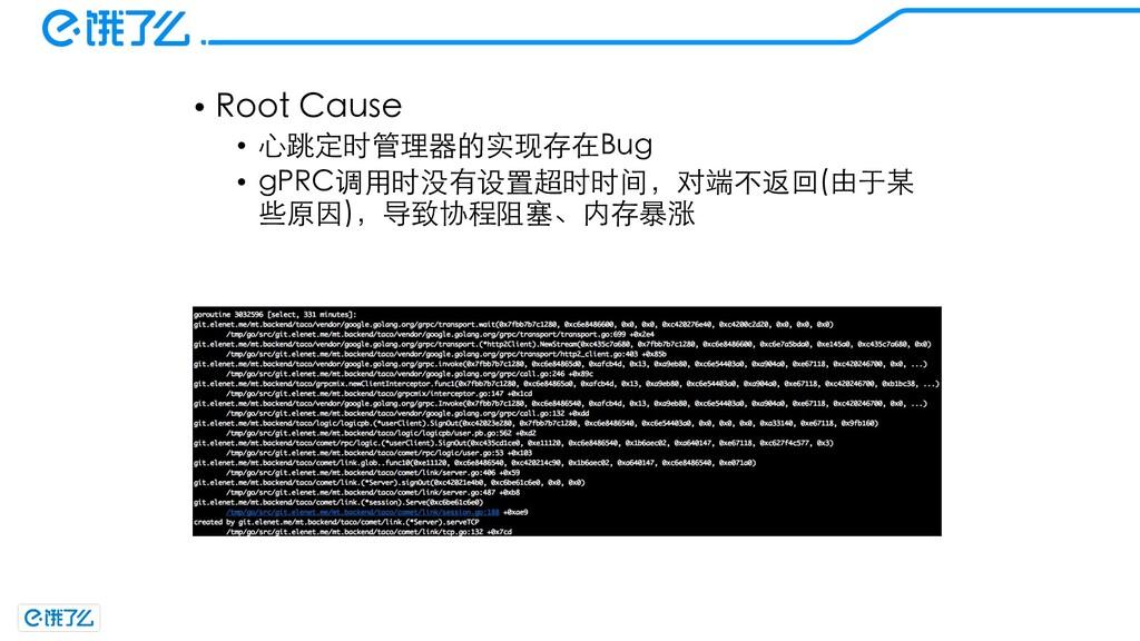 • Root Cause • ⼼跳定时管理器的实现存在Bug • gPRC调⽤时没有设置超时时...