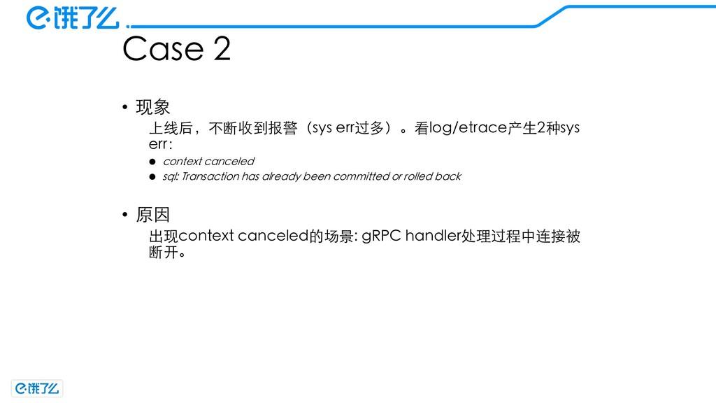 Case 2 • 现象 上线后,不断收到报警(sys err过多)。看log/etrace产⽣...
