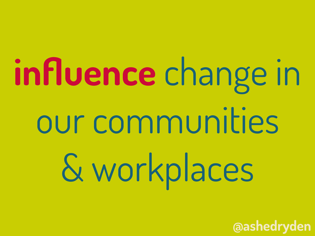 @ashedryden influence change in our communities ...