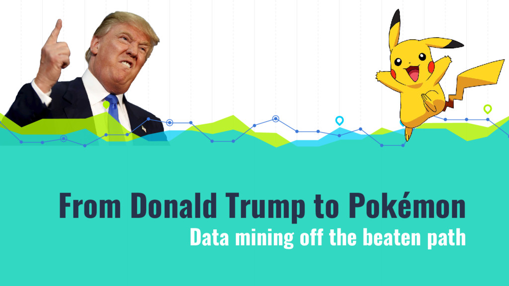 From Donald Trump to Pokémon Data mining off th...