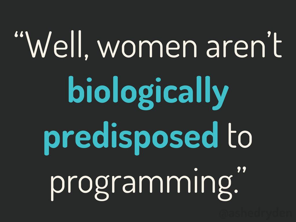 """@ashedryden """"Well, women aren't biologically pr..."""