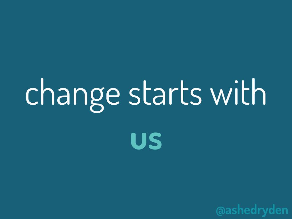 @ashedryden change starts with us