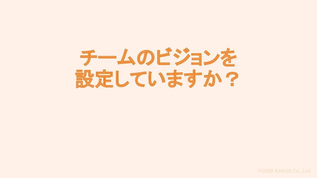 ©2020 RAKUS Co., Ltd. チームのビジョンを 設定していますか?