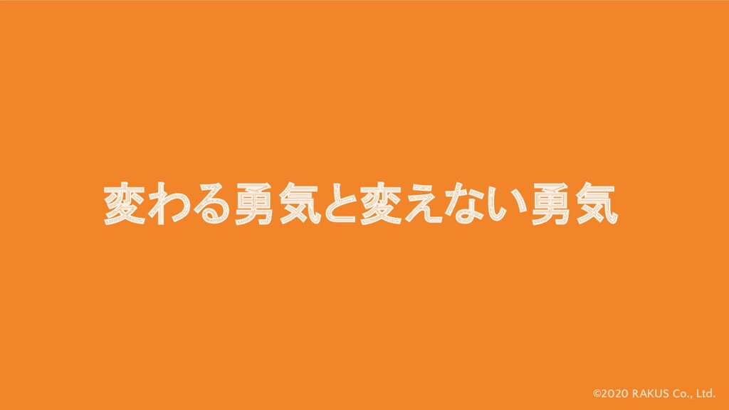 ©2020 RAKUS Co., Ltd. 変わる勇気と変えない勇気