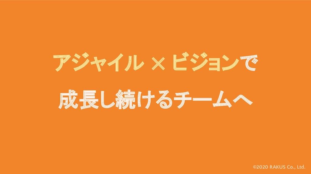©2020 RAKUS Co., Ltd. アジャイル ✕ ビジョンで 成長し続けるチームへ