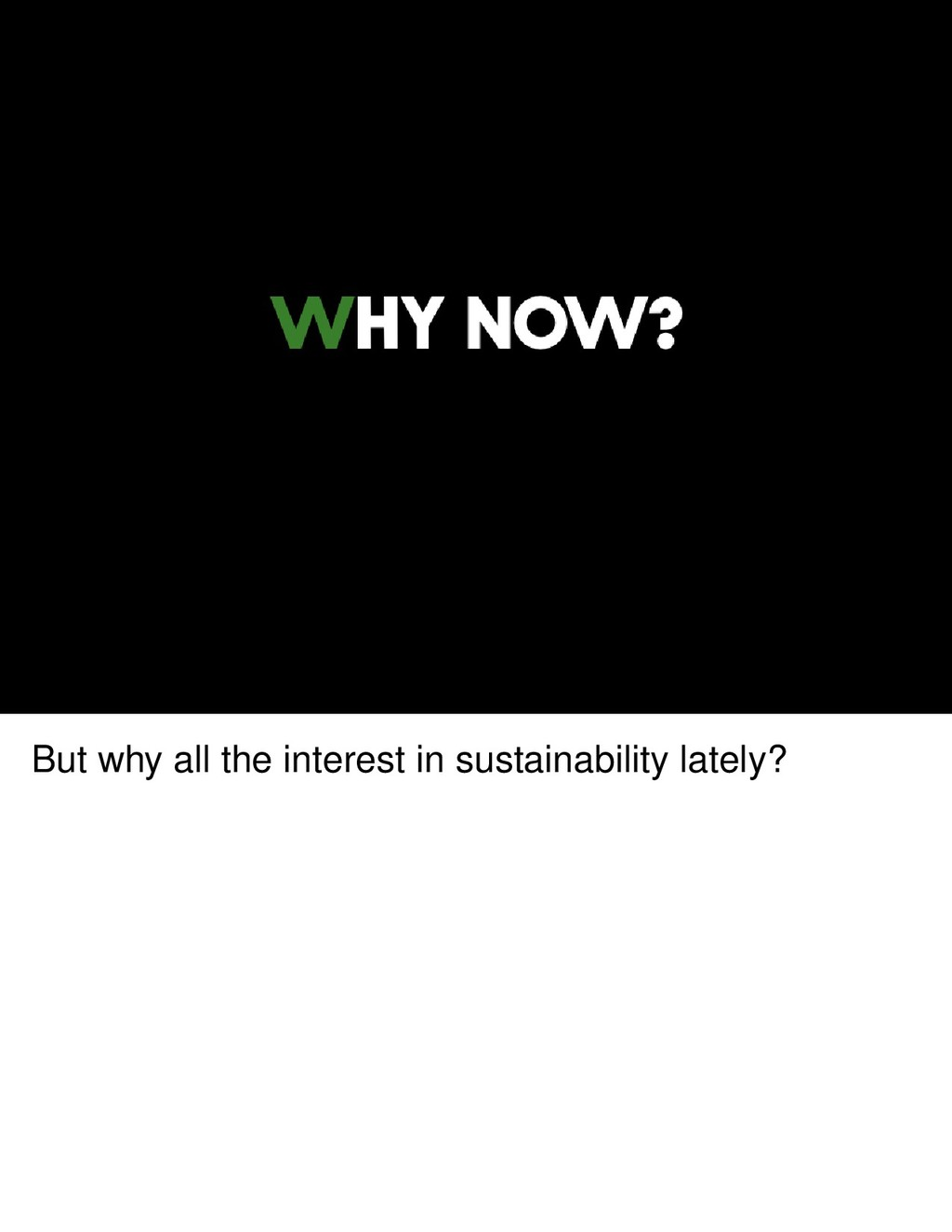 But why all the interest in sustainability late...