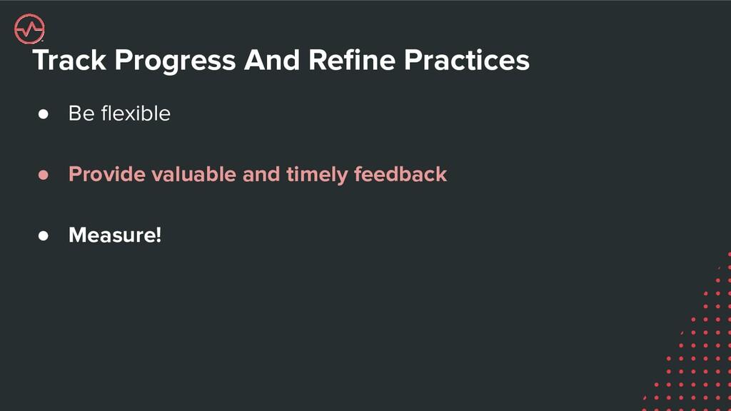 Track Progress And Refine Practices ● Be flexible...