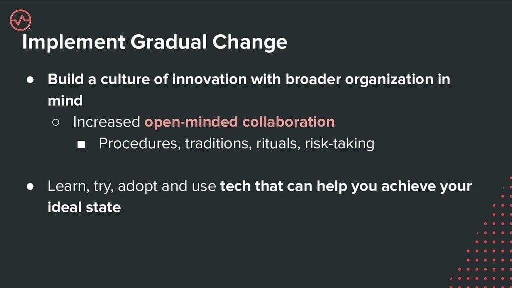 Implement Gradual Change ● Build a culture of i...