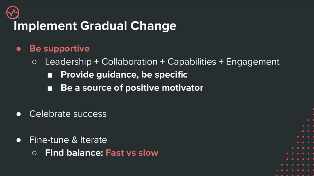 Implement Gradual Change ● Be supportive ○ Lead...