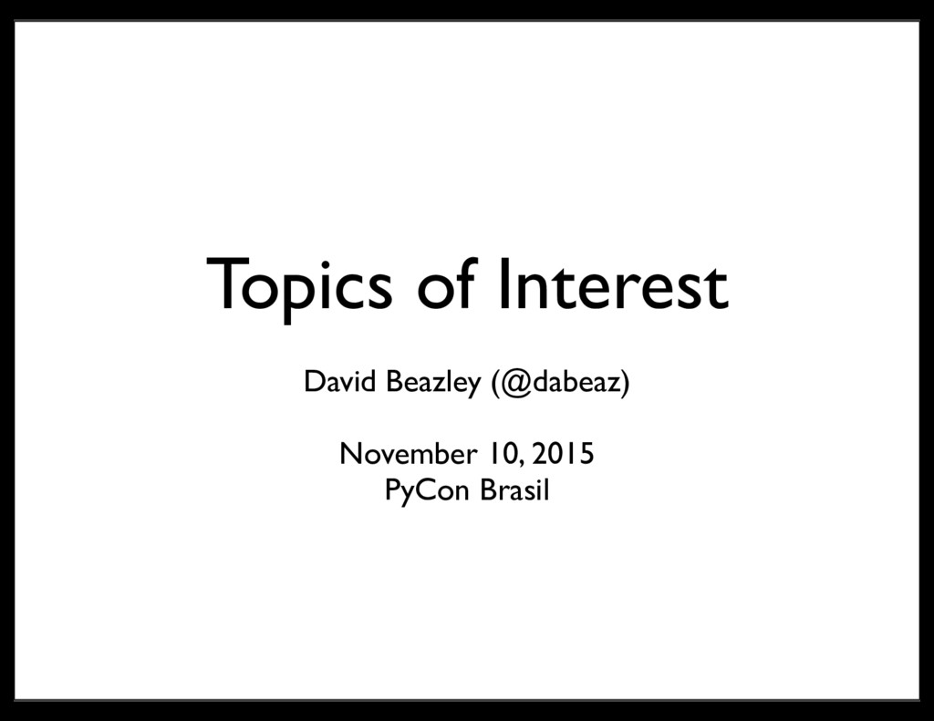 Topics of Interest David Beazley (@dabeaz) Nove...