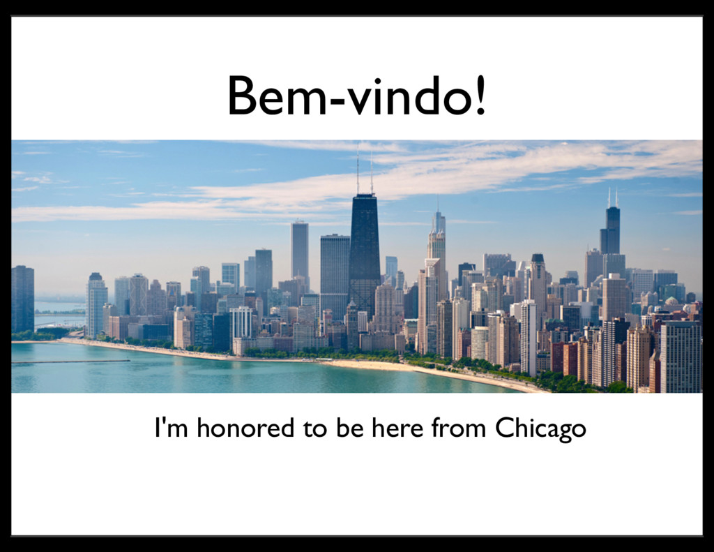 Bem-vindo! I'm honored to be here from Chicago