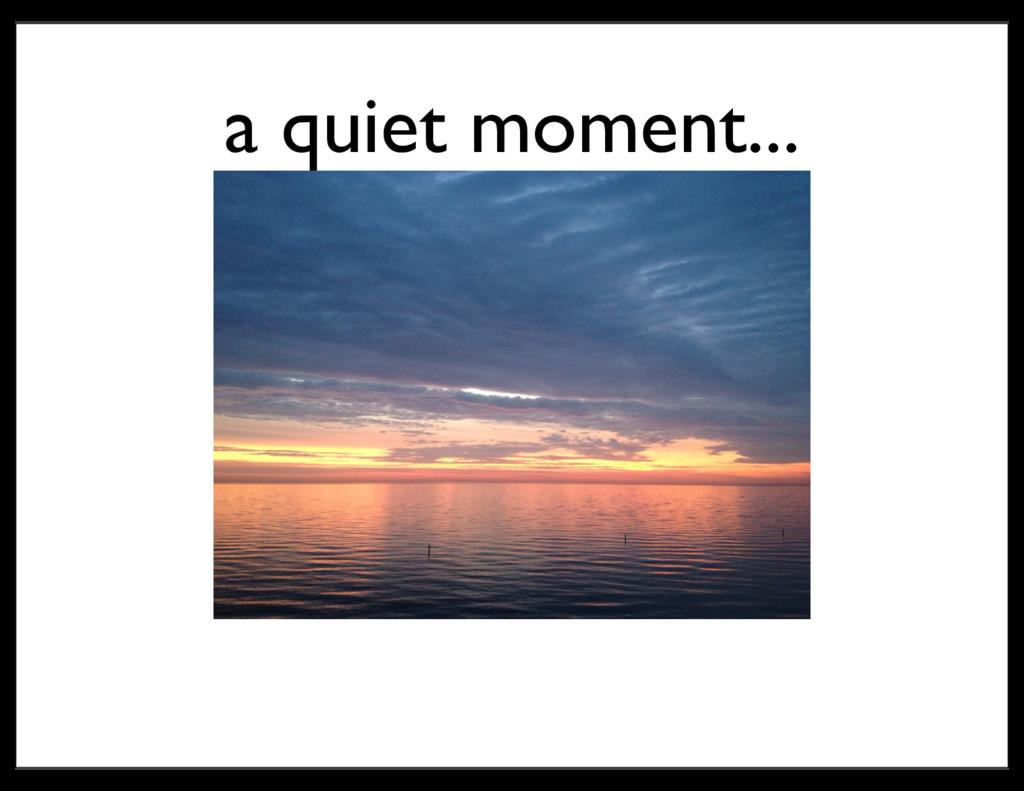 a quiet moment...
