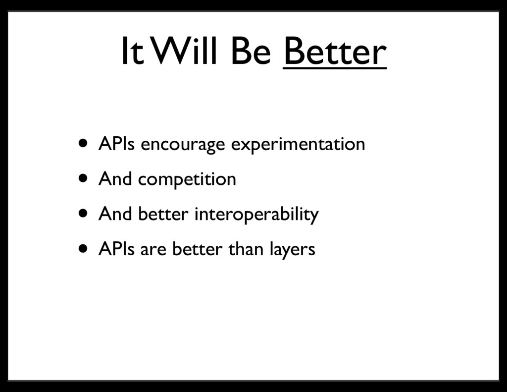 It Will Be Better • APIs encourage experimentat...