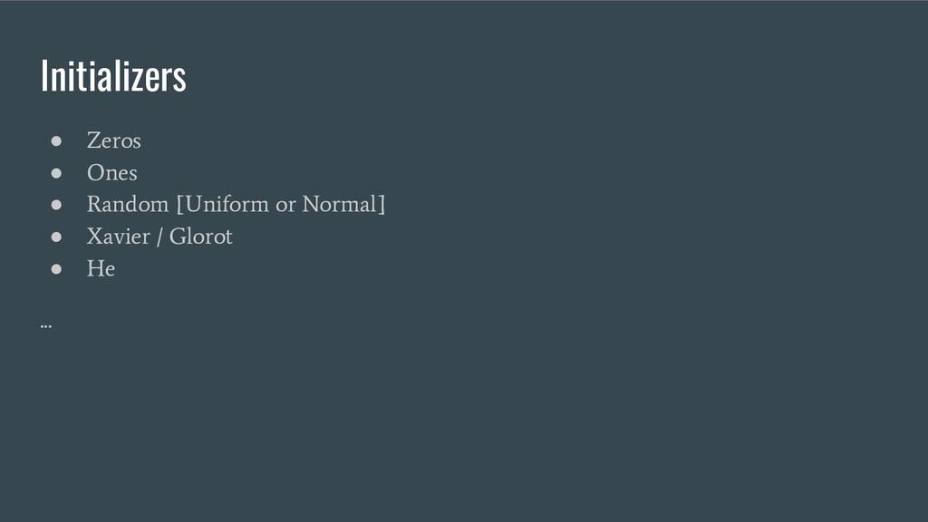 Initializers ● Zeros ● Ones ● Random [Uniform o...