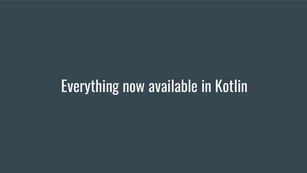 Everything now available in Kotlin